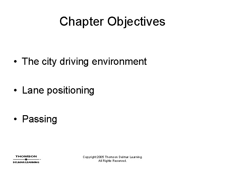 Chapter Objectives • The city driving environment • Lane positioning • Passing Copyright 2005