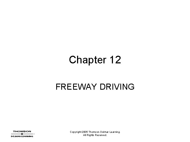 Chapter 12 FREEWAY DRIVING Copyright 2005 Thomson Delmar Learning. All Rights Reserved.