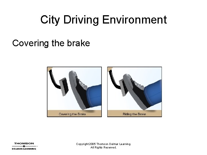 City Driving Environment Covering the brake Copyright 2005 Thomson Delmar Learning. All Rights Reserved.