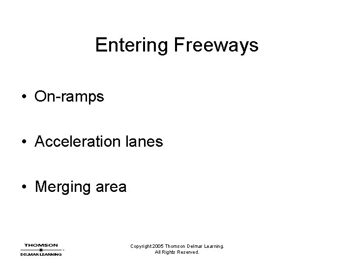 Entering Freeways • On-ramps • Acceleration lanes • Merging area Copyright 2005 Thomson Delmar