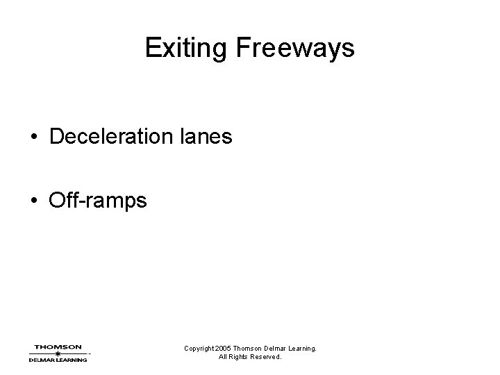 Exiting Freeways • Deceleration lanes • Off-ramps Copyright 2005 Thomson Delmar Learning. All Rights