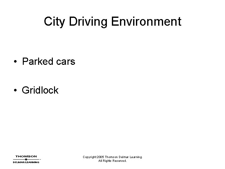City Driving Environment • Parked cars • Gridlock Copyright 2005 Thomson Delmar Learning. All