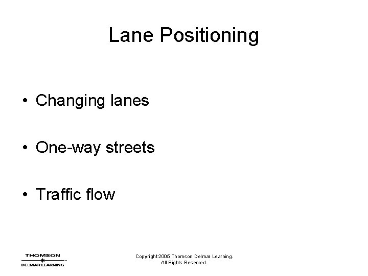 Lane Positioning • Changing lanes • One-way streets • Traffic flow Copyright 2005 Thomson