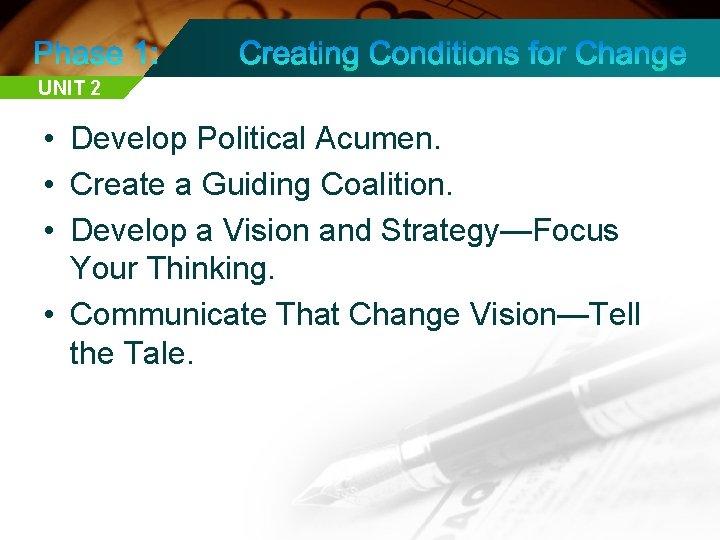 UNIT 2 • Develop Political Acumen. • Create a Guiding Coalition. • Develop a