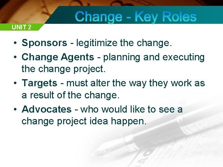 UNIT 2 • Sponsors - legitimize the change. • Change Agents - planning and