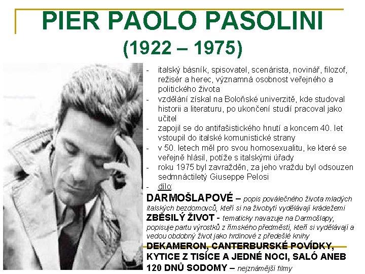 PIER PAOLO PASOLINI (1922 – 1975) - italský básník, spisovatel, scenárista, novinář, filozof, režisér