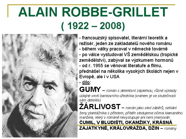 ALAIN ROBBE-GRILLET ( 1922 – 2008) - francouzský spisovatel, literární teoretik a režisér, jeden