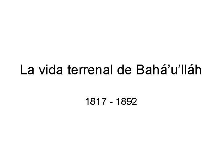La vida terrenal de Bahá'u'lláh 1817 - 1892