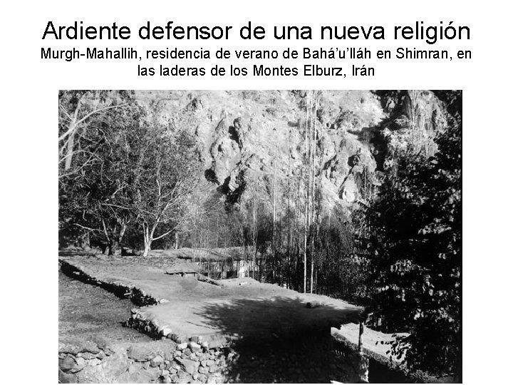 Ardiente defensor de una nueva religión Murgh-Mahallih, residencia de verano de Bahá'u'lláh en Shimran,