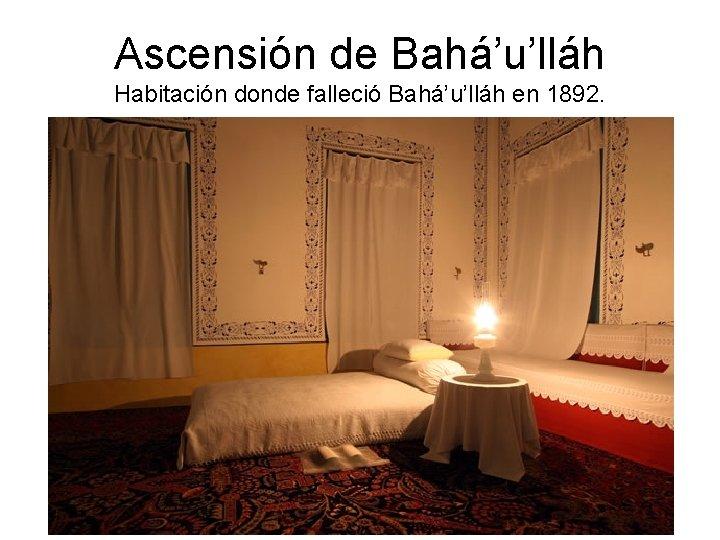 Ascensión de Bahá'u'lláh Habitación donde falleció Bahá'u'lláh en 1892.