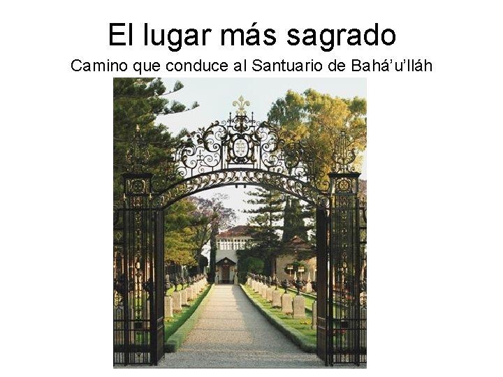 El lugar más sagrado Camino que conduce al Santuario de Bahá'u'lláh