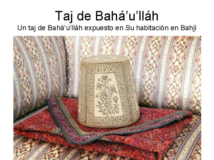 Taj de Bahá'u'lláh Un taj de Bahá'u'lláh expuesto en Su habitación en Bahjí