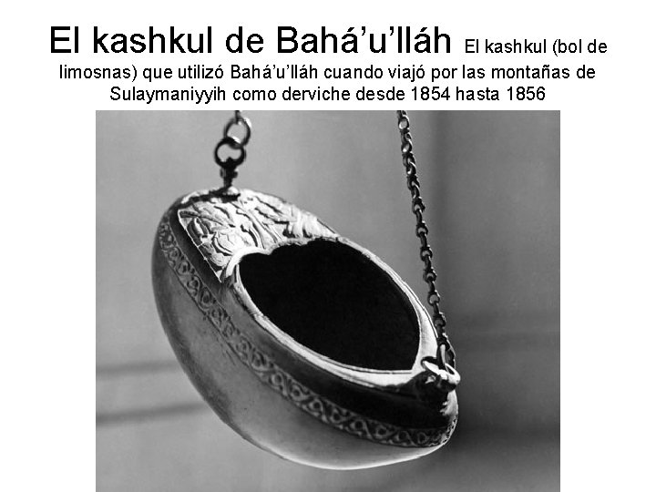 El kashkul de Bahá'u'lláh El kashkul (bol de limosnas) que utilizó Bahá'u'lláh cuando viajó