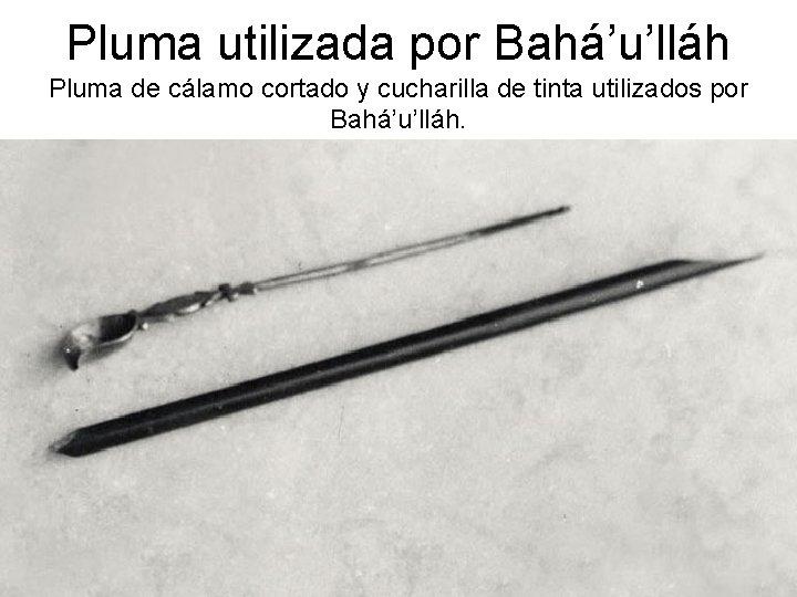 Pluma utilizada por Bahá'u'lláh Pluma de cálamo cortado y cucharilla de tinta utilizados por