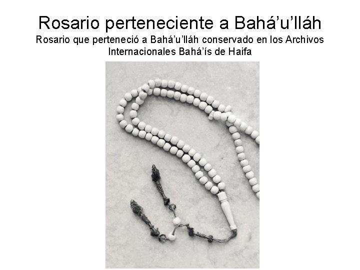 Rosario perteneciente a Bahá'u'lláh Rosario que perteneció a Bahá'u'lláh conservado en los Archivos Internacionales