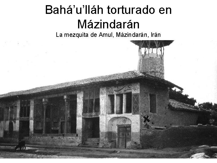Bahá'u'lláh torturado en Mázindarán La mezquita de Amul, Mázindarán, Irán
