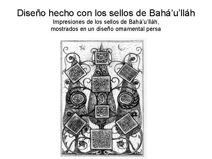 Diseño hecho con los sellos de Bahá'u'lláh Impresiones de los sellos de Bahá'u'lláh, mostrados