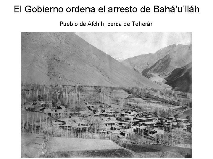 El Gobierno ordena el arresto de Bahá'u'lláh Pueblo de Afchih, cerca de Teherán
