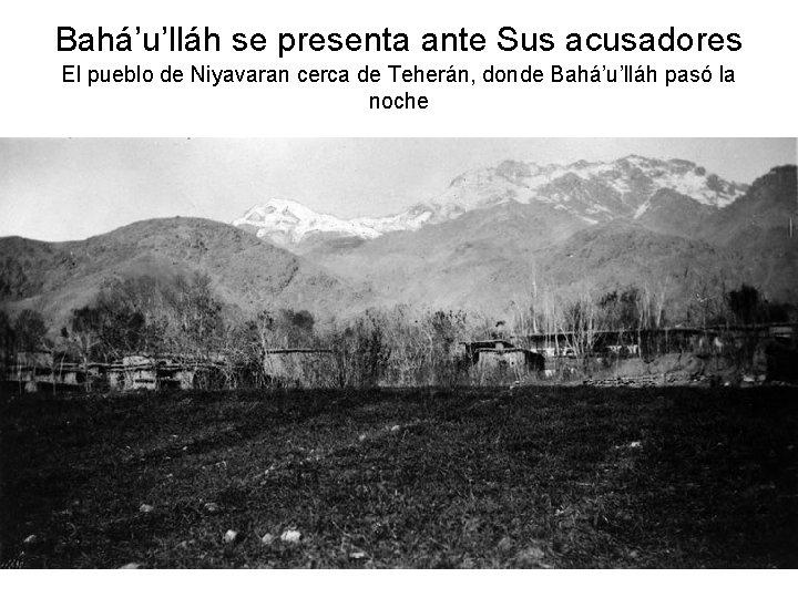 Bahá'u'lláh se presenta ante Sus acusadores El pueblo de Niyavaran cerca de Teherán, donde