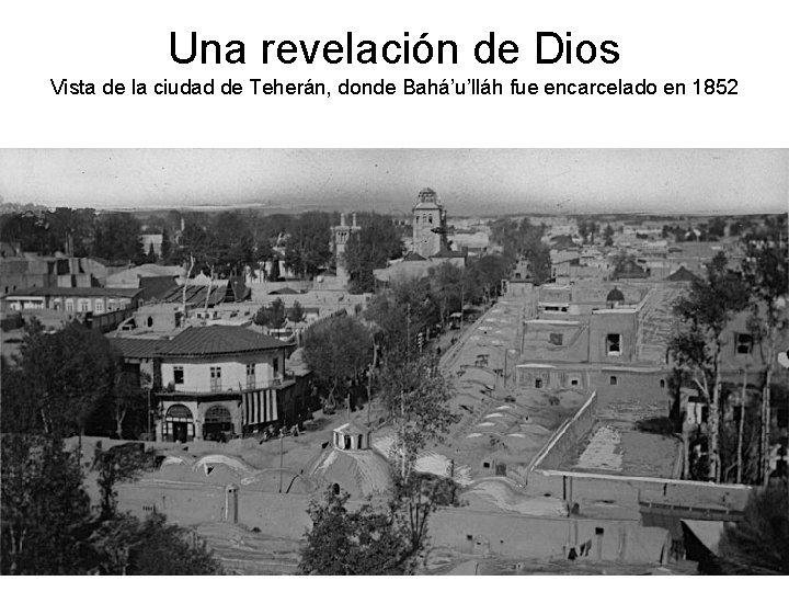 Una revelación de Dios Vista de la ciudad de Teherán, donde Bahá'u'lláh fue encarcelado