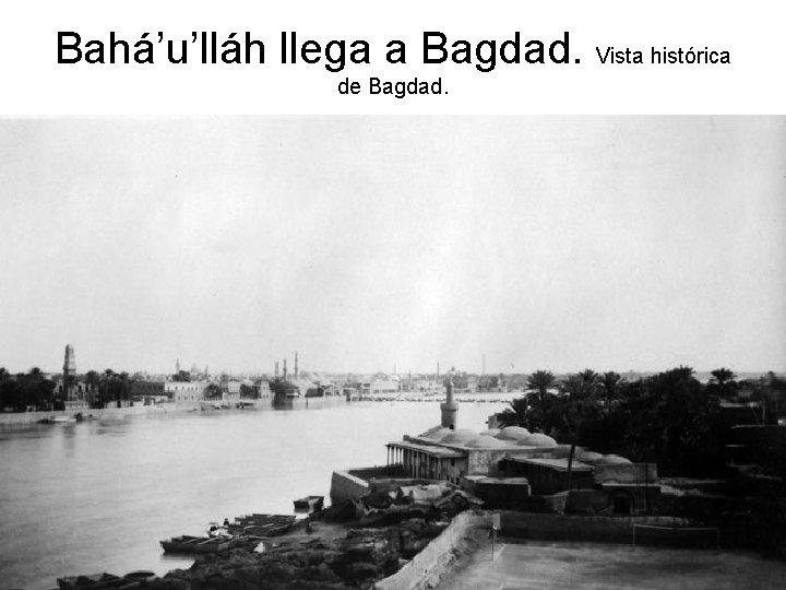 Bahá'u'lláh llega a Bagdad. Vista histórica de Bagdad.