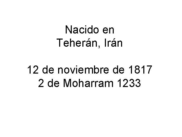 Nacido en Teherán, Irán 12 de noviembre de 1817 2 de Moharram 1233