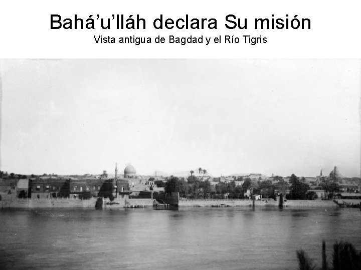 Bahá'u'lláh declara Su misión Vista antigua de Bagdad y el Río Tigris