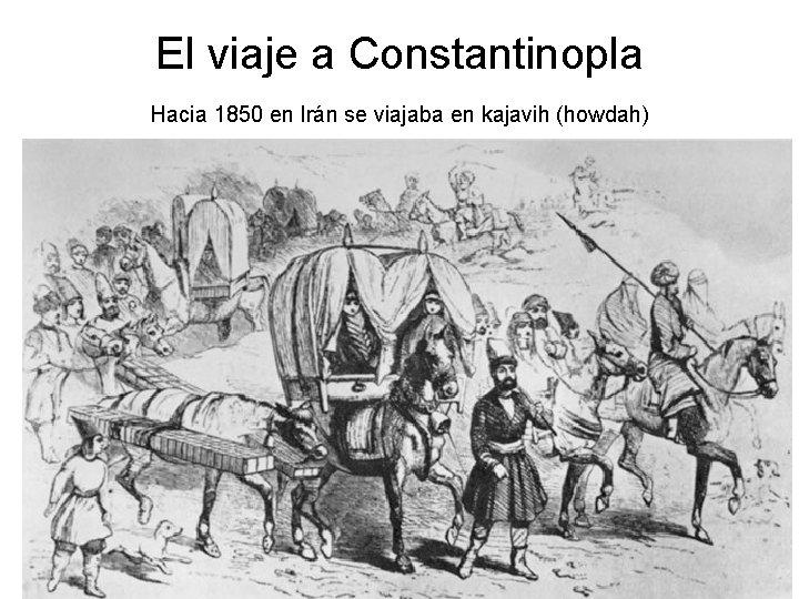 El viaje a Constantinopla Hacia 1850 en Irán se viajaba en kajavih (howdah)