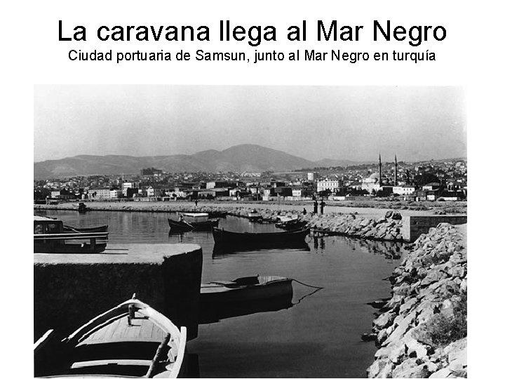 La caravana llega al Mar Negro Ciudad portuaria de Samsun, junto al Mar Negro