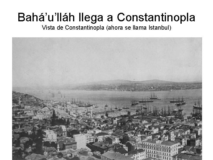Bahá'u'lláh llega a Constantinopla Vista de Constantinopla (ahora se llama Istanbul)