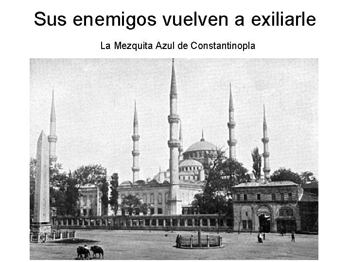 Sus enemigos vuelven a exiliarle La Mezquita Azul de Constantinopla