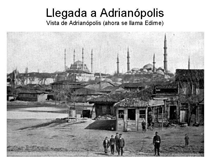 Llegada a Adrianópolis Vista de Adrianópolis (ahora se llama Edirne)