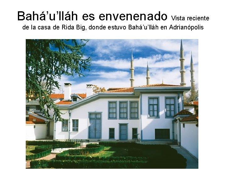 Bahá'u'lláh es envenenado Vista reciente de la casa de Rida Big, donde estuvo Bahá'u'lláh