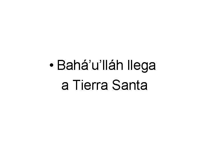 • Bahá'u'lláh llega a Tierra Santa