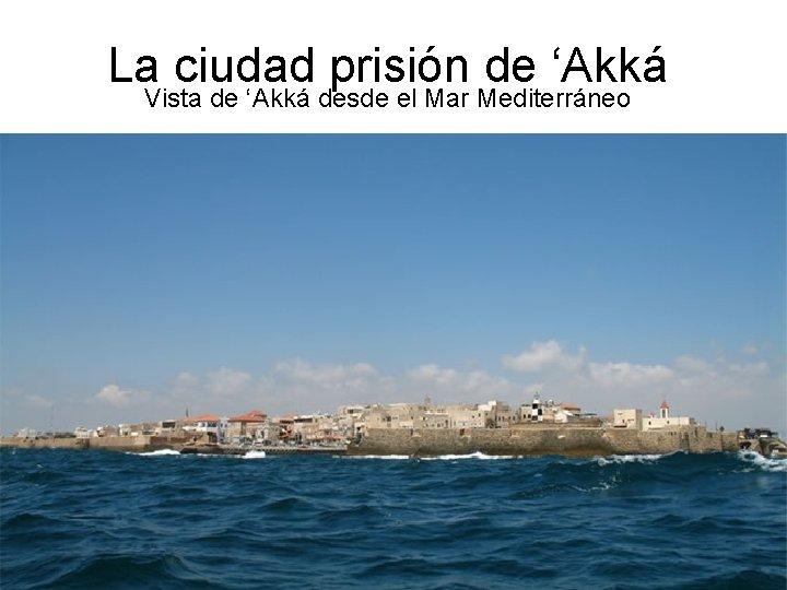 La ciudad prisión de 'Akká Vista de 'Akká desde el Mar Mediterráneo