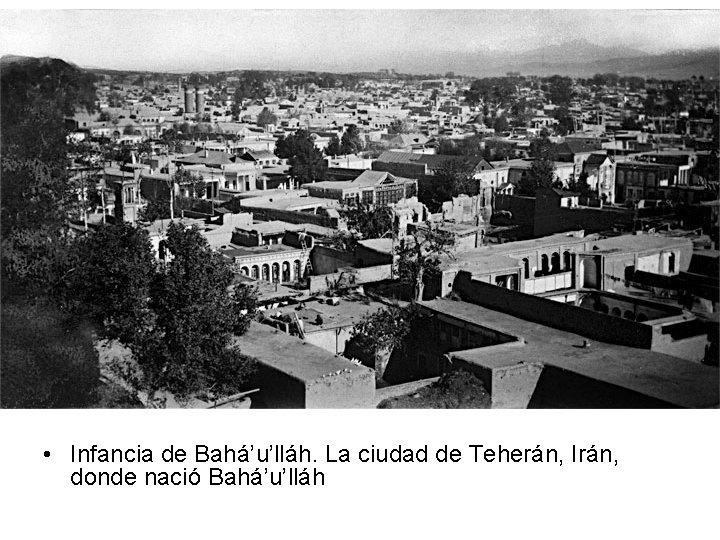 • Infancia de Bahá'u'lláh. La ciudad de Teherán, Irán, donde nació Bahá'u'lláh