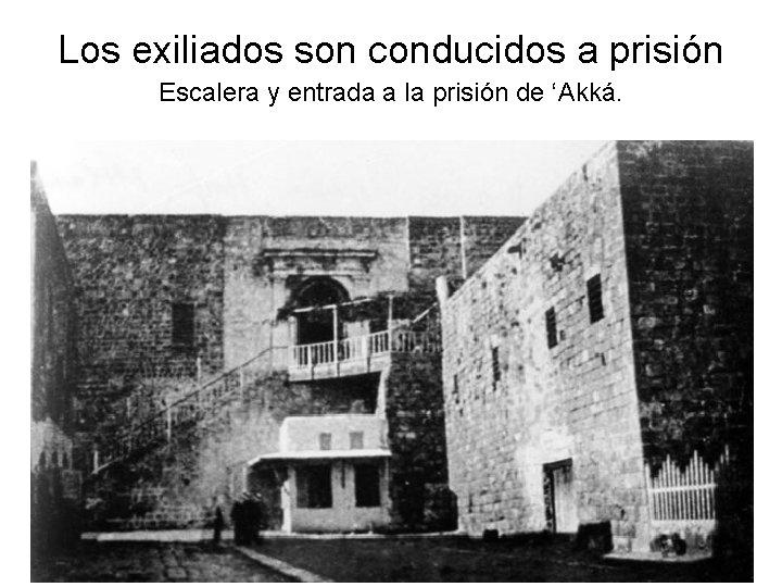 Los exiliados son conducidos a prisión Escalera y entrada a la prisión de 'Akká.