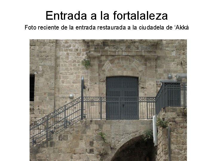 Entrada a la fortalaleza Foto reciente de la entrada restaurada a la ciudadela de
