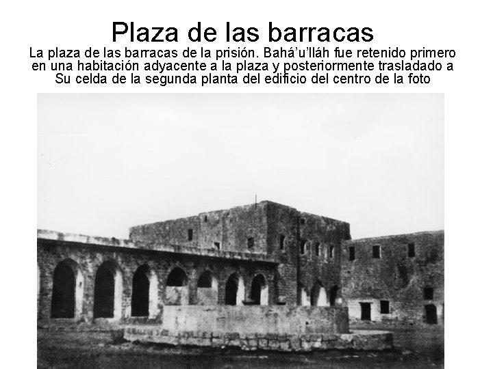 Plaza de las barracas La plaza de las barracas de la prisión. Bahá'u'lláh fue