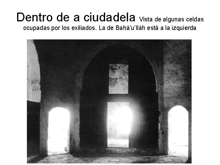 Dentro de a ciudadela Vista de algunas celdas ocupadas por los exiliados. La de