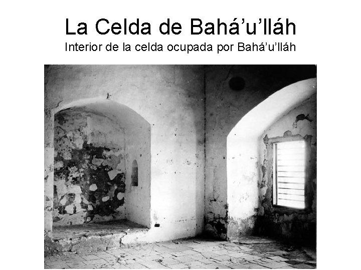 La Celda de Bahá'u'lláh Interior de la celda ocupada por Bahá'u'lláh