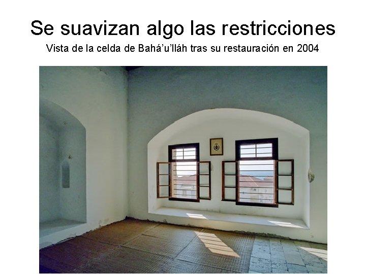 Se suavizan algo las restricciones Vista de la celda de Bahá'u'lláh tras su restauración