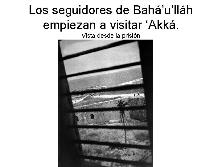 Los seguidores de Bahá'u'lláh empiezan a visitar 'Akká. Vista desde la prisión