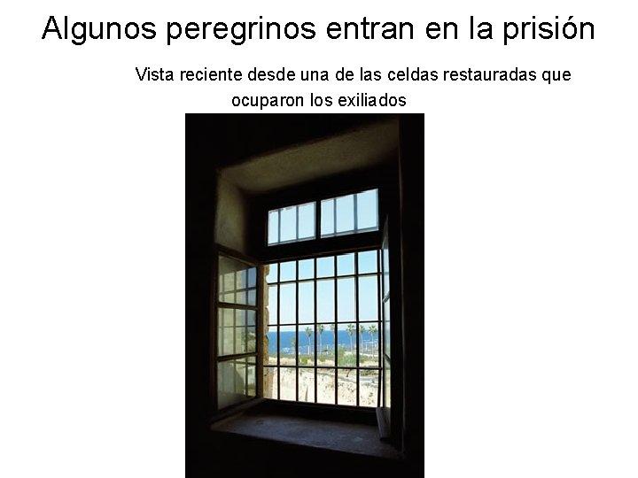 Algunos peregrinos entran en la prisión Vista reciente desde una de las celdas restauradas