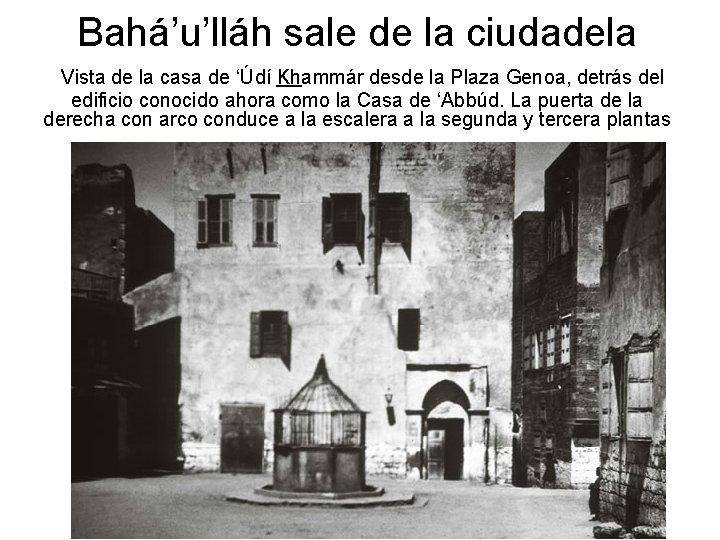 Bahá'u'lláh sale de la ciudadela Vista de la casa de 'Údí Khammár desde la