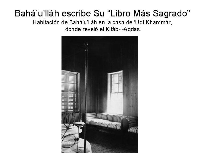 """Bahá'u'lláh escribe Su """"Libro Más Sagrado"""" Habitación de Bahá'u'lláh en la casa de 'Údí"""
