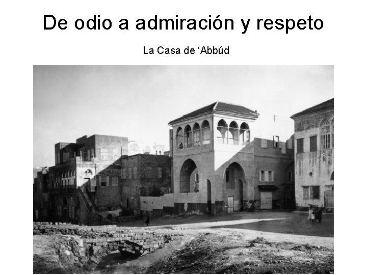 De odio a admiración y respeto La Casa de 'Abbúd