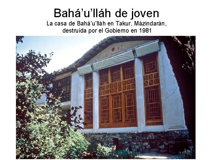 Bahá'u'lláh de joven La casa de Bahá'u'lláh en Takur, Mázindarán, destruida por el Gobierno