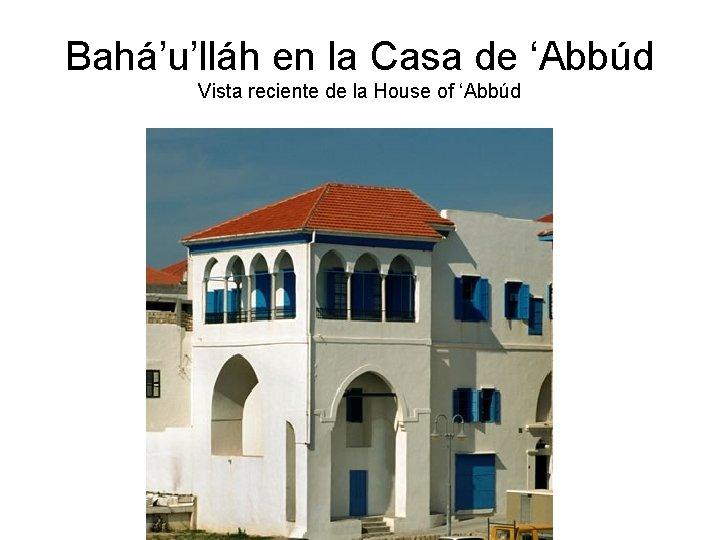 Bahá'u'lláh en la Casa de 'Abbúd Vista reciente de la House of 'Abbúd