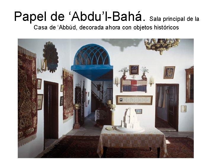 Papel de 'Abdu'l-Bahá. Sala principal de la Casa de 'Abbúd, decorada ahora con objetos